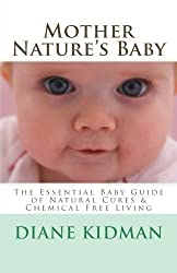 Mother Nature's Baby: The Essential Baby Guide of Natural Cures & Chemical Free Living (Herbs Gone Wild!) (Volume 6) by Diane Kidman (2014-03-16)