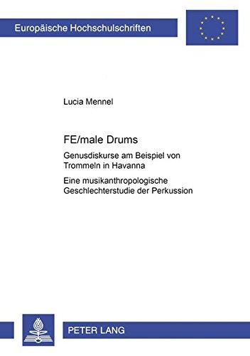 FE/male Drums. Genusdiskurse am Beispiel von Trommeln in Havanna Eine musikanthropologische Geschlechterstudie der Perkussion