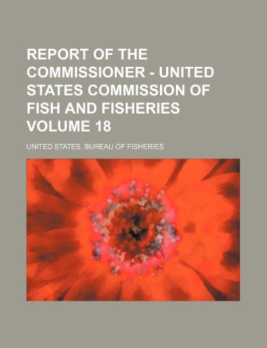 Report of the Commissioner - United States Commission of Fish and Fisheries Volume 18