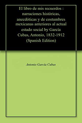 El libro de mis recuerdos : narraciones históricas, anecdóticas y de costumbres mexicanas anteriores al actual estado social by García Cubas, Antonio, 1832-1912