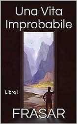 Una Vita Improbabile - Libro I: Il prologo, l'alba e i primi viaggi