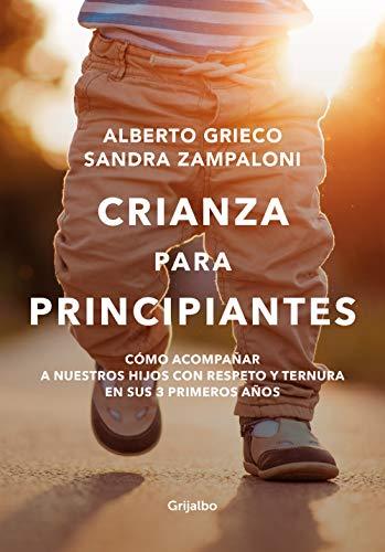 Crianza para principiantes: Cómo acompañar a nuestros hijos con respeto y ternura en sus 3 primeros años. por Alberto Grieco