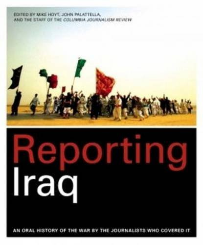 Reporting Iraq: An Oral History of the War by the Journalists Who Covered It by Mike Hoyt (2009-04-09)
