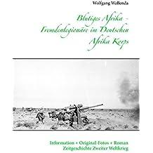 Blutiges Afrika - Fremdenlegionäre im Deutschen Afrika Korps: Information + Original-Fotos + Roman Zeitgeschichte Zweiter Weltkrieg
