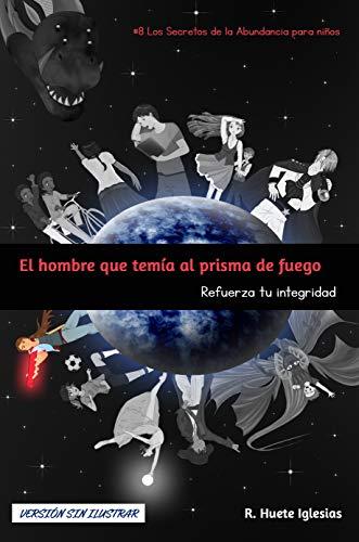 EL HOMBRE QUE TEMÍA AL PRISMA DE FUEGO (Versión sin ilustrar): #8 Los Secretos de la Abundancia para Niños - REFUERZA TU INTEGRIDAD por Raquel Huete Iglesias