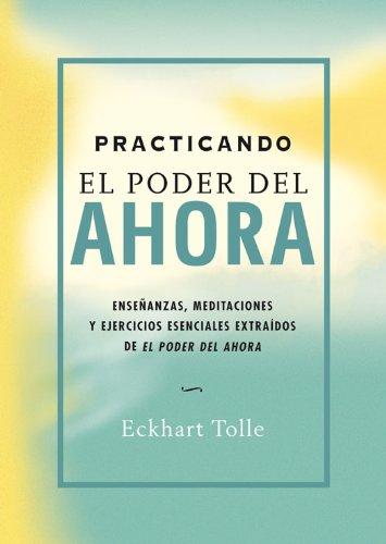 Practicando el poder del ahora: Enseñanzas, meditaciones y ejercicios esenciales extraídos de El poder del Ahora (Perenne) por Eckhart Tolle