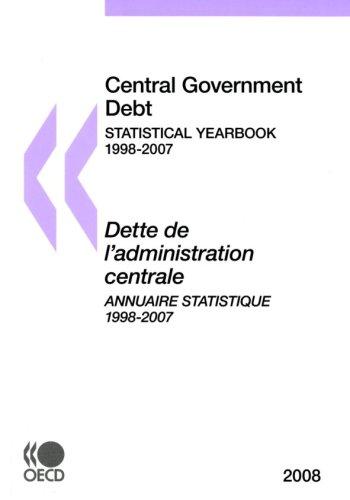 Central Government Debt, 2008 Edition / Dette De L´administration Centrale, Edition 2008: Statistical Yearbook 1998-2007 / Annuaire Statistique 1998-2007