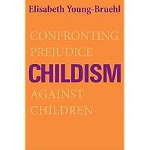 Childism: Confronting Prejudice Against Children by Elisabeth Young-Bruehl (2013-09-17)