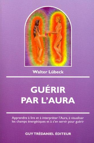 Gurir par l'Aura : Apprendre  lire et  interprter l'Aura,  visualiser les champs nergtiques et  s'en servir pour gurir