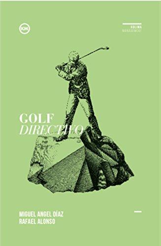 Golf Directivo: Lecciones de golf para crecer y desarrollarte como líder por Miguel Ángel Díaz Escoto