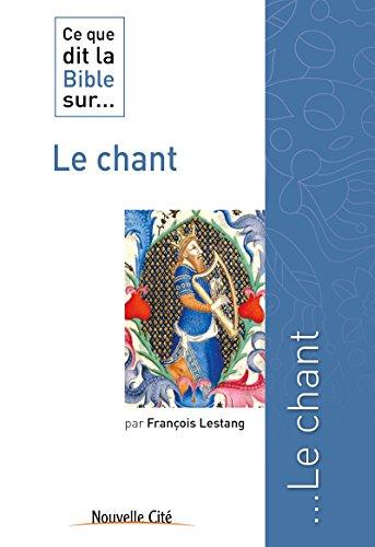 Ce que dit la Bible sur le Chant: Comprendre la parole biblique (Ce que dit la Bible sur... t. 18) par François Lestang