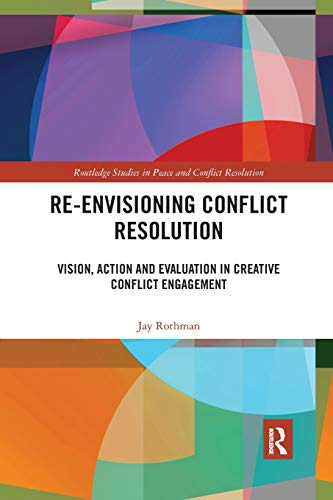 Re-Envisioning Conflict Resolution: Vision, Action and Evaluation in Creative Conflict Engagement (Routledge Studies in Peace and Conflict Resolution) -