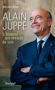 Alain Juppé. L'homme qui revient de loin par Bruno Dive