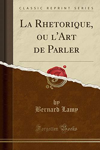 La Rhetorique, Ou l'Art de Parler (Classic Reprint) par Bernard Lamy