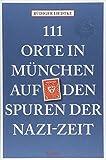 111 Orte in München auf den Spuren der Nazi-Zeit: Reiseführer - Rüdiger Liedtke