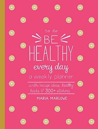 Be Healthy Every Day: A Weekly Planner--With Recipe Ideas, Healthy Hacks, and 250+ Stickers (To Do) por Maria Marlowe