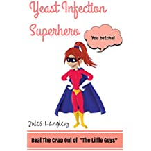 """Yeast Infection Superhero - Beat The Crap Out Of """"The Little Guys"""" (yeast infection, yeast infection no more, yeast free diet, yeast infection treatment, ... candida, Candida Alb) (English Edition)"""