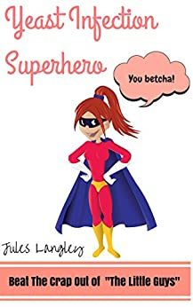 """Yeast Infection Superhero - Beat The Crap Out Of """"The Little Guys"""" (yeast infection, yeast infection no more, yeast free diet, yeast infection treatment, ... candida, Candida Alb) (English Edition) par [Langley, Jules]"""