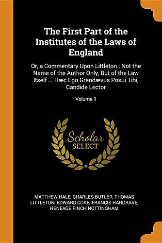 The First Part of the Institutes of the Laws of England: Or, a Commentary Upon Littleton: Not the Name of the Author Only, But of the Law Itself ... ... Posui Tibi, Candide Lector; Volume 1