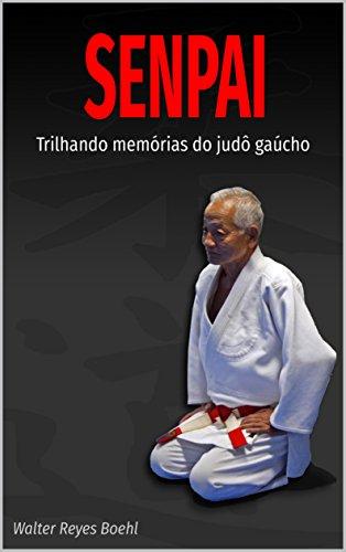 SENPAI: Trilhando memórias do judô gaúcho (Portuguese Edition) por Walter Boehl