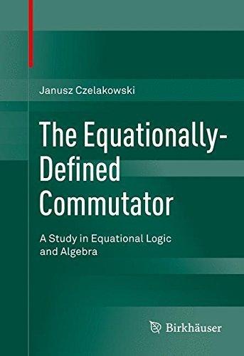 The Equationally-Defined Commutator: A Study in Equational Logic and Algebra by Janusz Czelakowski (2015-09-11)