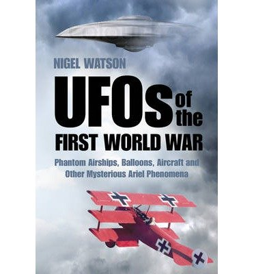 [(UFOs of the First World War: Phantom Airships, Balloons, Aircraft and Other Mysterious Aerial Phenomena)] [Author: Nigel Watson] published on (May, 2015)
