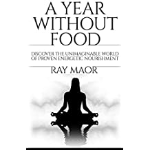 A Year Without Food: Discover The Unimaginable World of Proven Energetic Nourishment (English Edition)