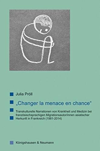 """""""Changer la menace en chance"""": Transkulturelle Narrationen von Krankheit und Medizin bei französischsprachigen Migrationsautor/innen asiatischer ... Literatur- und Kulturwissenschaft)"""