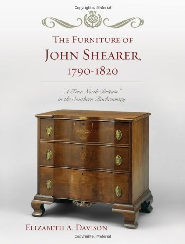 The Furniture of John Shearer, 1790-1820: 'A True North Britain' in the Southern Backcountry by Elizabeth A. Davison (2011-01-16)