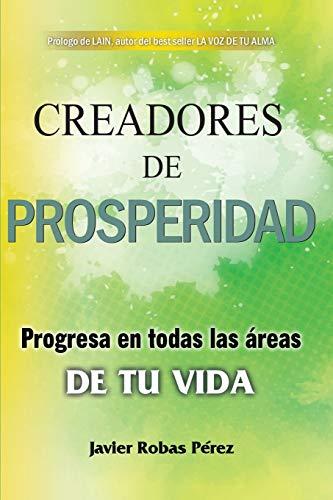 Creadores de prosperidad: Progresa en todas las áreas de tu vida por Javier Robas Pérez