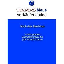 Werners blaue Verkäuferkladde - Mach den Abschluss: Im Feld getestete Verkaufsabschlüsse für jede Verkaufssituation