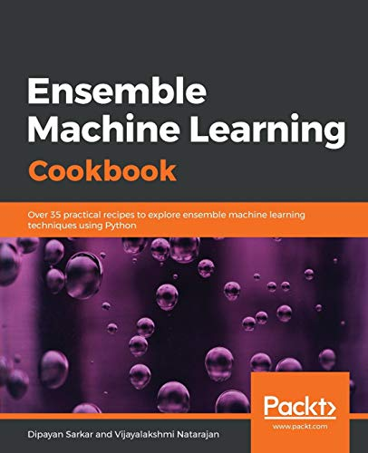 Ensemble Machine Learning Cookbook: Over 35 practical recipes to explore ensemble machine learning techniques using Python