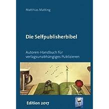 Selfpublisherbibel: Autoren-Handbuch für verlagsunabhängiges Publizieren