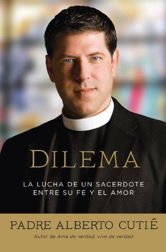 Dilema: La Lucha De Un Sacerdote Entre Su Fe y el Amor por Padre Alberto Cutie