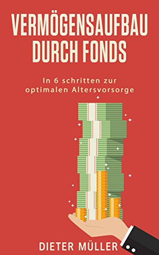 Vermögensaufbau: Vermögensaufbau durch (Aktien)- Fonds, In 6 Schritten mit vielen Tipps zur optimalen Altersvorsorge (Keine Immobilien)
