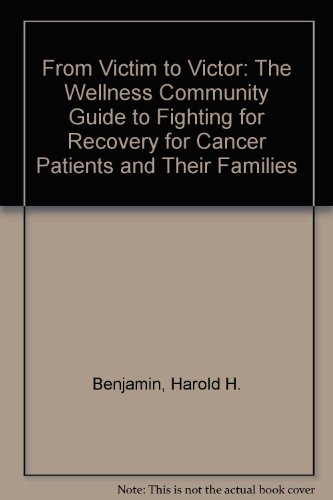 From Victim to Victor: The Wellness Community Guide to Fighting for Recovery for Cancer Patients and Their Families