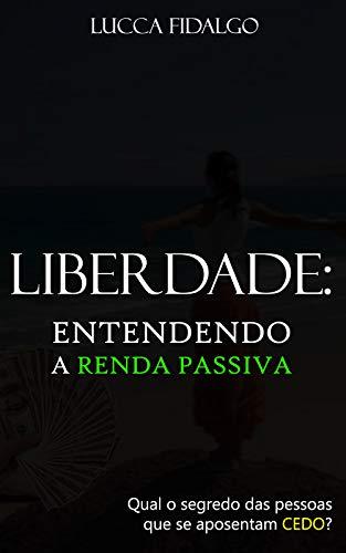 LIBERDADE: Entendendo a renda passiva: Qual o segredo das pessoas que se aposentam cedo? (Portuguese Edition)