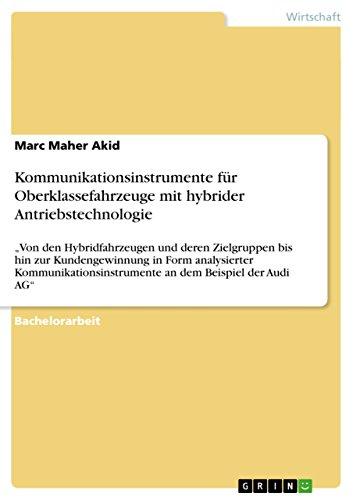 """Kommunikationsinstrumente für Oberklassefahrzeuge mit hybrider Antriebstechnologie: """"Von den Hybridfahrzeugen und deren Zielgruppen bis hin zur Kundengewinnung ... an dem Beispiel der Audi AG"""""""