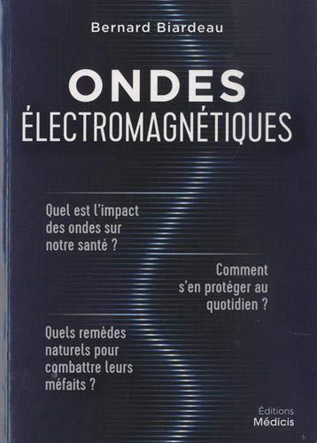 Ondes électromagnétiques : Quel est l'impact des ondes sur notre santé ? Comment s'en protéger au quotidien ? Quels remèdes naturels pour combattre leurs méfaits ? par  Bernard Biardeau