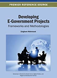 Developing E-Government Projects: Frameworks and Methodologies (Advances in Electronic Government Digital Divide and Regiona)