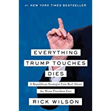 Everything Trump Touches Dies: A Republican Strategist Gets Real About the Worst President Ever (English Edition)