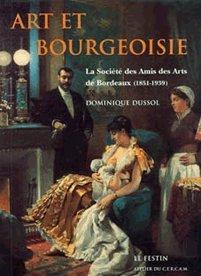 Art et bourgeoisie: La Socit des amis des arts de Bordeaux (1851-1939)