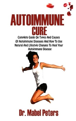 Autoimmune Cure: Complete Guide on Types and Causes of Autoimmune Diseases and How to Use Natural and Lifestyle Changes to Heal Your Autoimmune Disease