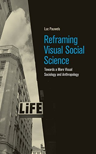 Reframing Visual Social Science: Towards a More Visual Sociology and Anthropology by Luc Pauwels (2015-08-27)
