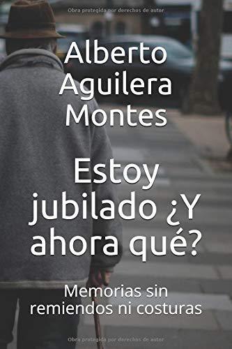 Estoy jubilado ¿Y ahora qué?: Memorias sin remiendos ni costuras por Alberto Aguilera Montes