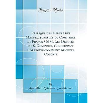 Réplique Des Député Des Manufactures Et Du Commerce de France À MM. Les Députés de S. Domingue, Concernant l'Approvisionnement de Cette Colonie (Classic Reprint)