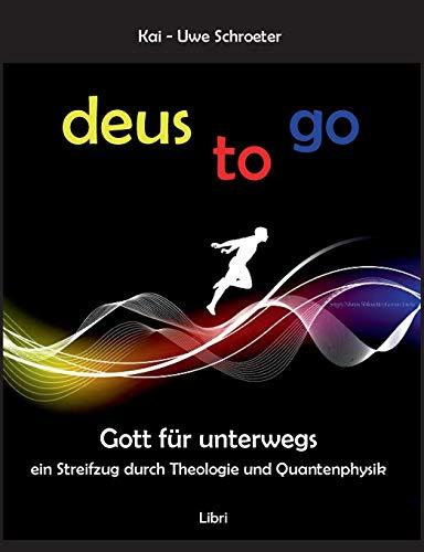 Deus to go: Gott für unterwegs. Ein Streifzug durch Theologie und Quantenphysik