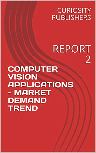 COMPUTER VISION APPLICATIONS - MARKET DEMAND TREND: REPORT 2 (English Edition)