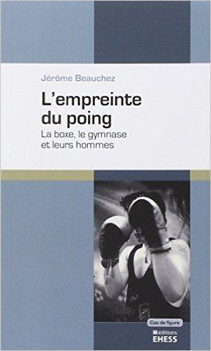 L'empreinte du poing : La boxe, le gymanse et leurs hommes de Jérôme Beauchez ( 14 novembre 2014 )