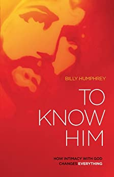 To Know Him: How Intimacy with God Changes Everything by [Humphrey, Billy]
